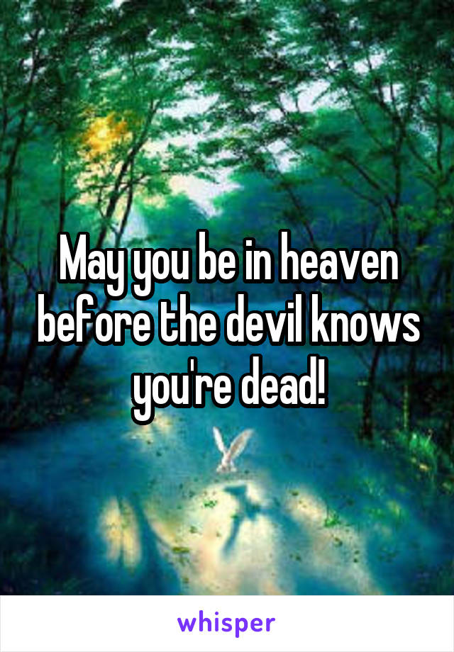 May you be in heaven before the devil knows you're dead!