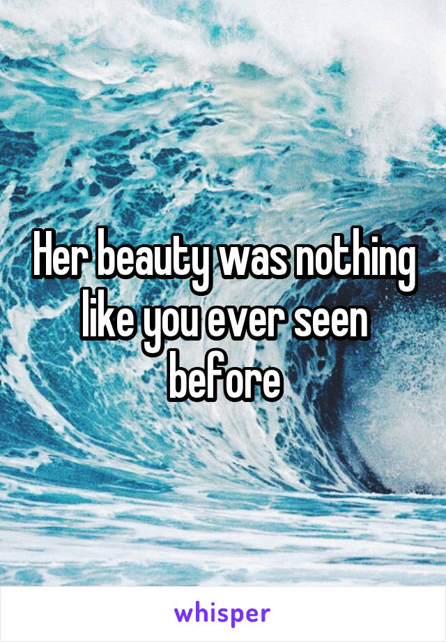 Her beauty was nothing like you ever seen before