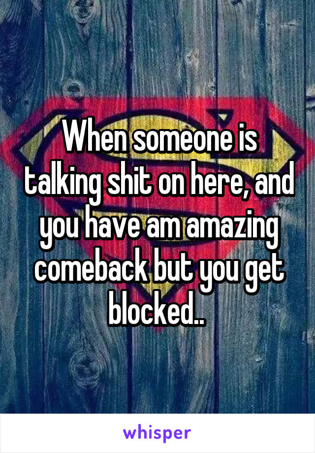 When someone is talking shit on here, and you have am amazing comeback but you get blocked..