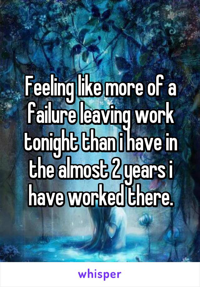 Feeling like more of a failure leaving work tonight than i have in the almost 2 years i have worked there.