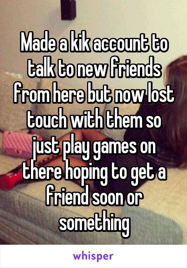 Made a kik account to talk to new friends from here but now lost touch with them so just play games on there hoping to get a friend soon or something