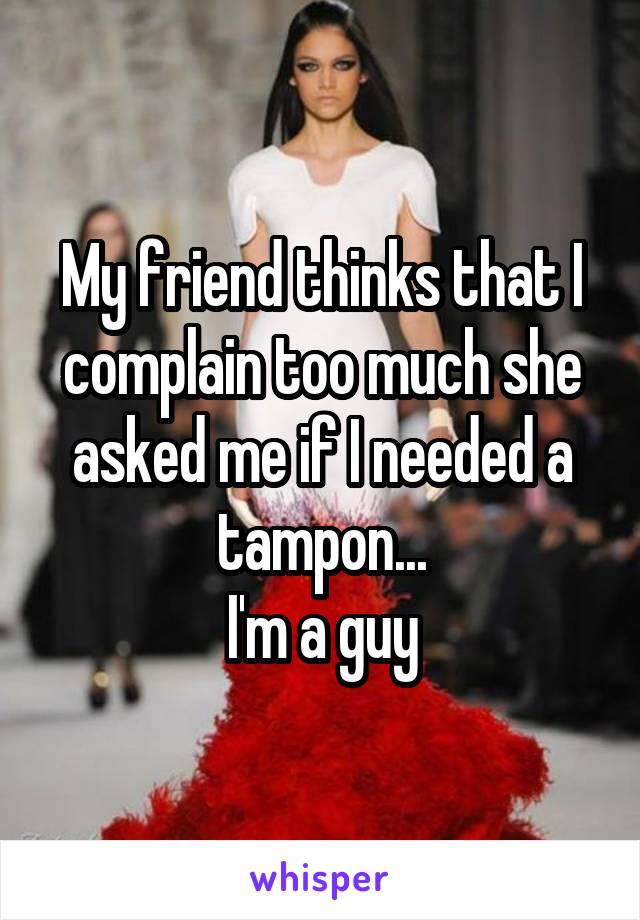 My friend thinks that I complain too much she asked me if I needed a tampon... I'm a guy