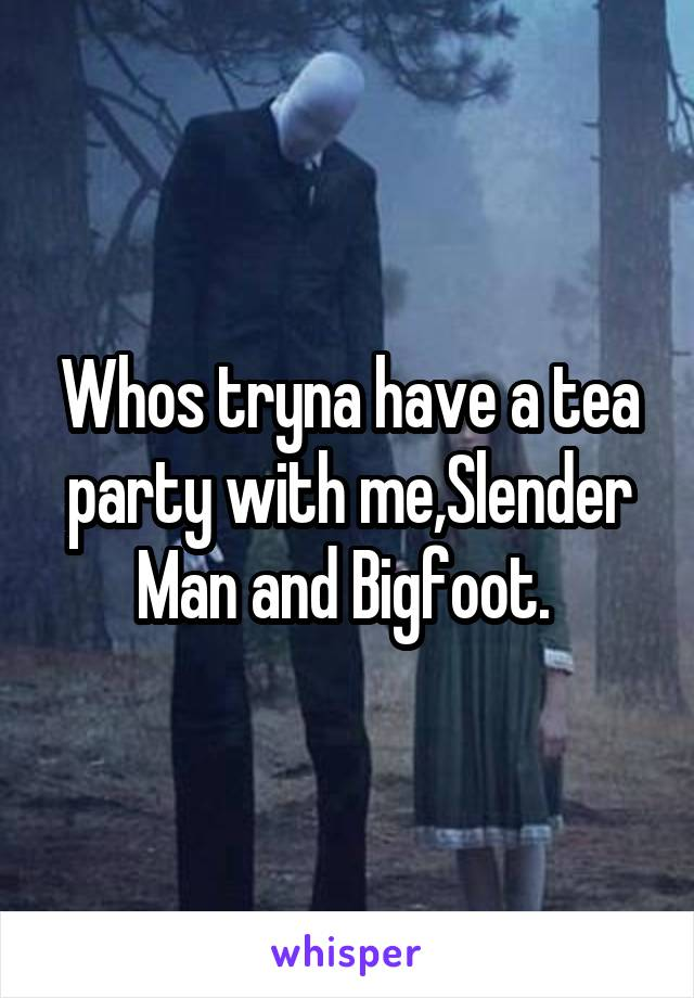 Whos tryna have a tea party with me,Slender Man and Bigfoot.