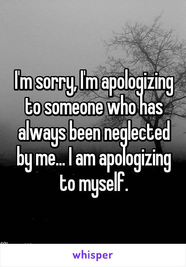 I'm sorry, I'm apologizing to someone who has always been neglected by me... I am apologizing to myself.