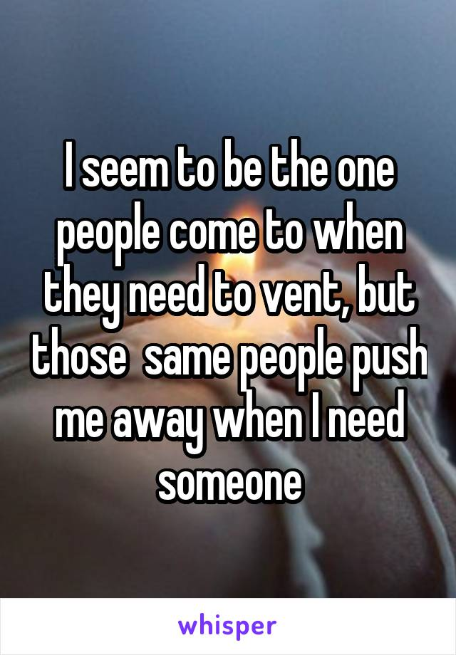 I seem to be the one people come to when they need to vent, but those  same people push me away when I need someone