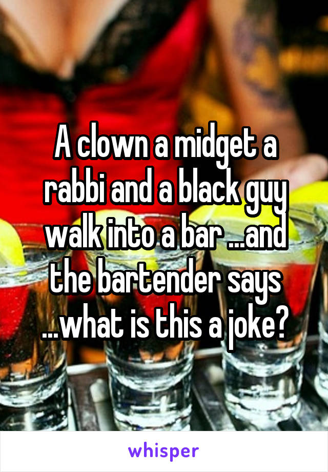 A clown a midget a rabbi and a black guy walk into a bar ...and the bartender says ...what is this a joke?