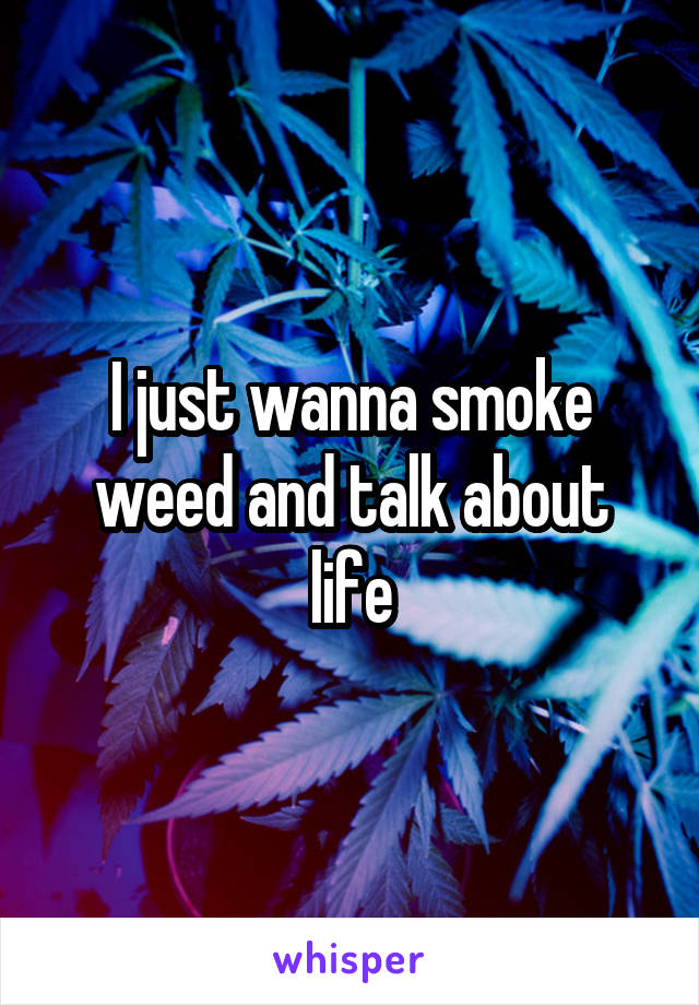 I just wanna smoke weed and talk about life