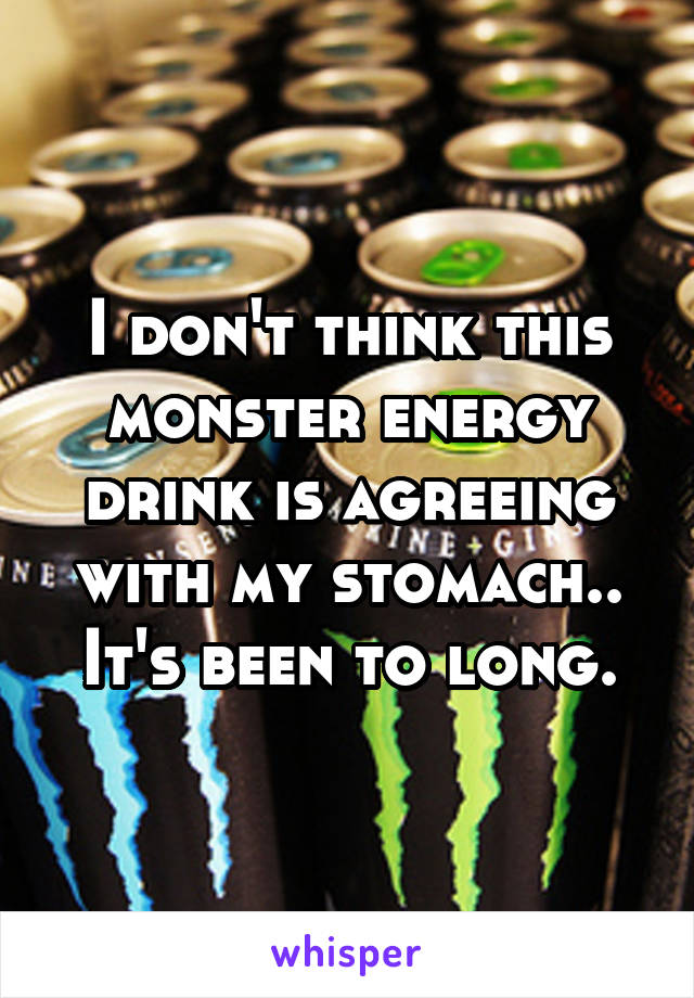 I don't think this monster energy drink is agreeing with my stomach.. It's been to long.