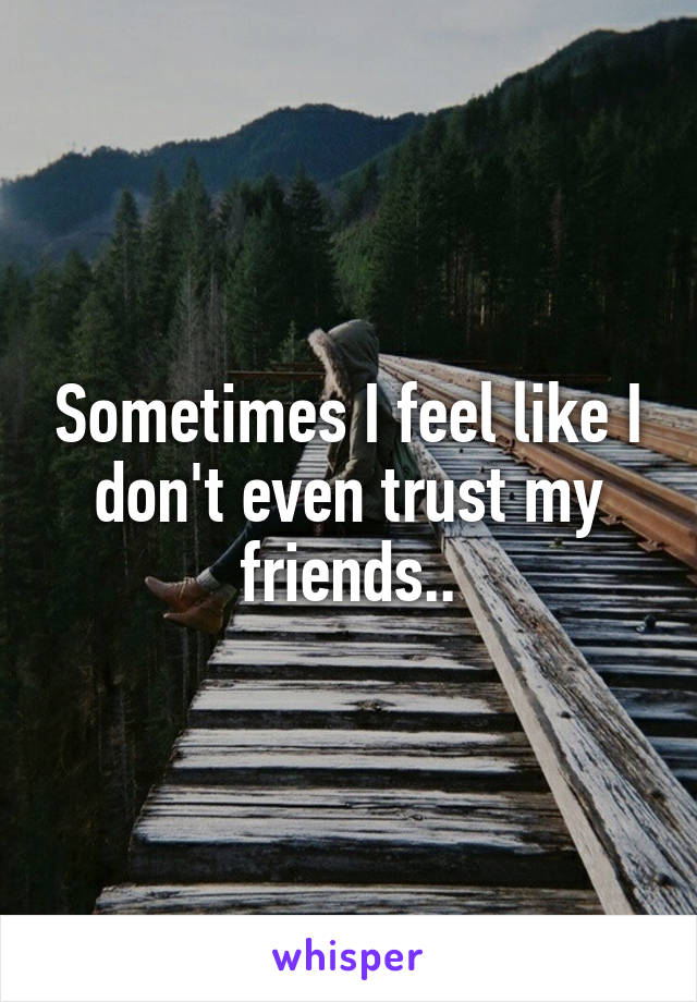 Sometimes I feel like I don't even trust my friends..
