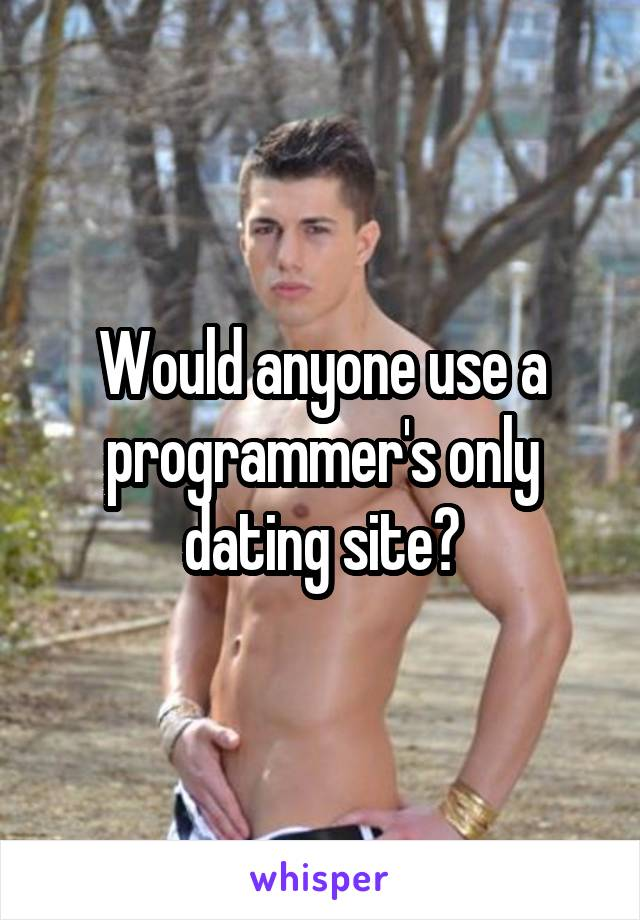 Would anyone use a programmer's only dating site?