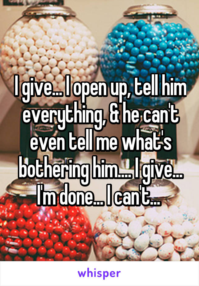 I give... I open up, tell him everything, & he can't even tell me what's bothering him.... I give... I'm done... I can't...
