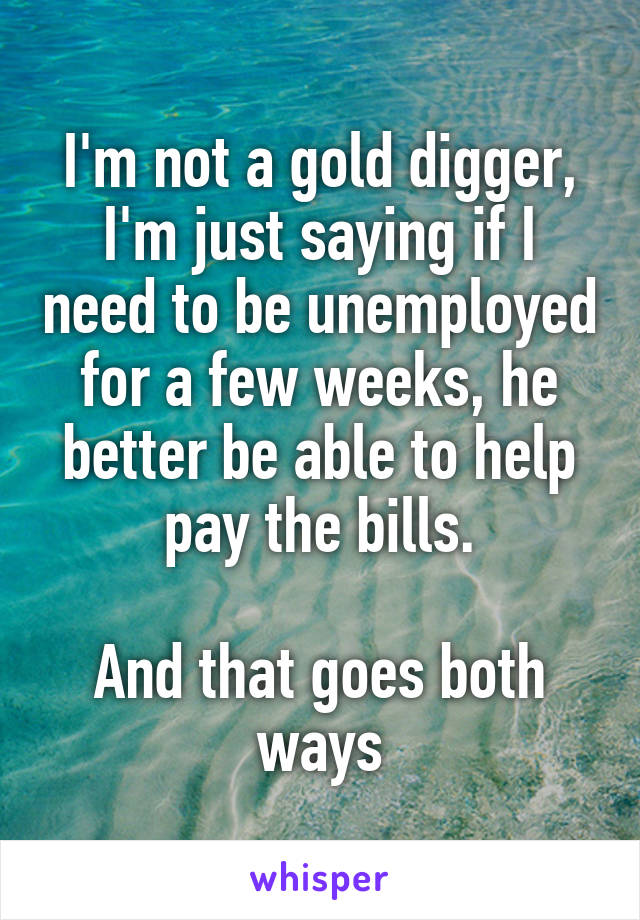 I'm not a gold digger, I'm just saying if I need to be unemployed for a few weeks, he better be able to help pay the bills.  And that goes both ways