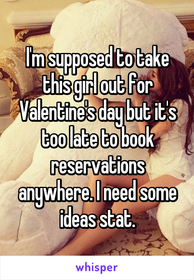 I'm supposed to take this girl out for Valentine's day but it's too late to book reservations anywhere. I need some ideas stat.
