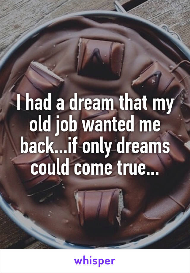 I had a dream that my old job wanted me back...if only dreams could come true...