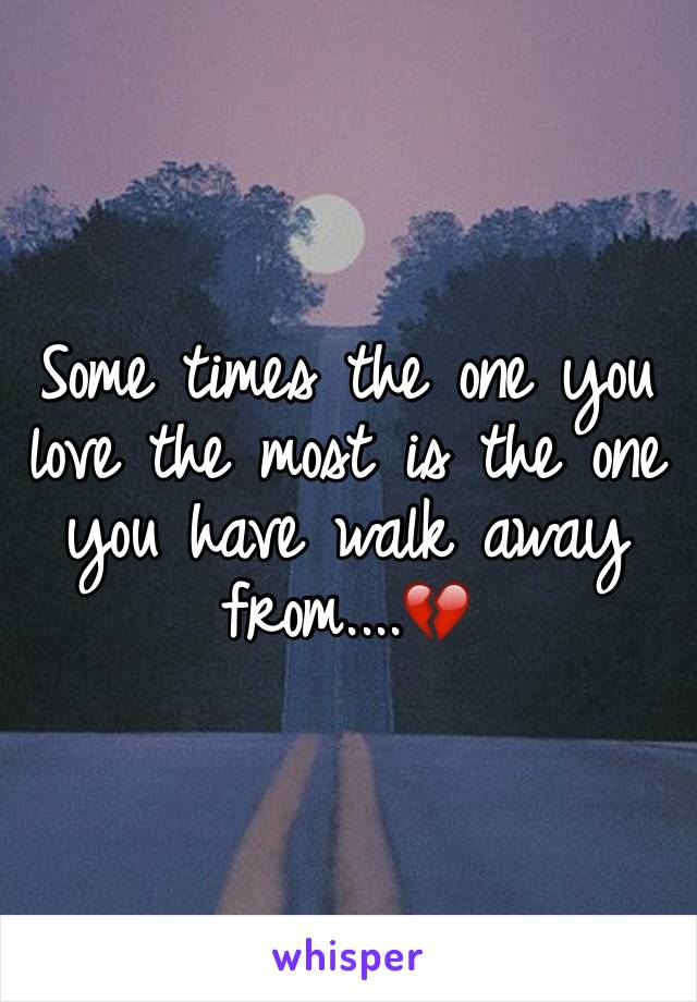 Some times the one you love the most is the one you have walk away from....💔