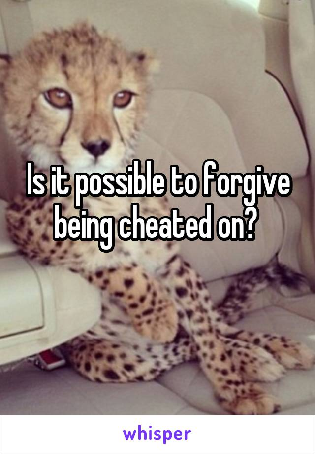 Is it possible to forgive being cheated on?