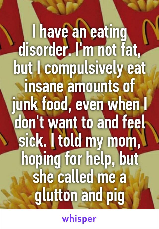 I have an eating disorder. I'm not fat, but I compulsively eat insane amounts of junk food, even when I don't want to and feel sick. I told my mom, hoping for help, but she called me a glutton and pig