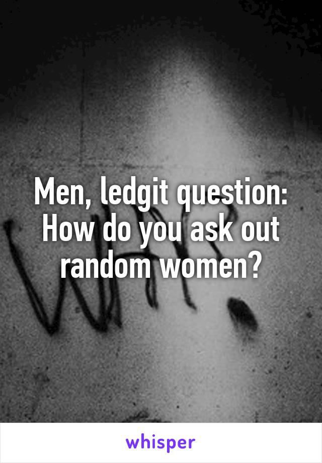 Men, ledgit question: How do you ask out random women?