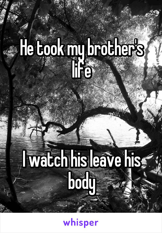 He took my brother's life    I watch his leave his body