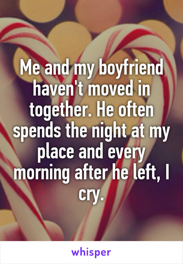 Me and my boyfriend haven't moved in together. He often spends the night at my place and every morning after he left, I cry.