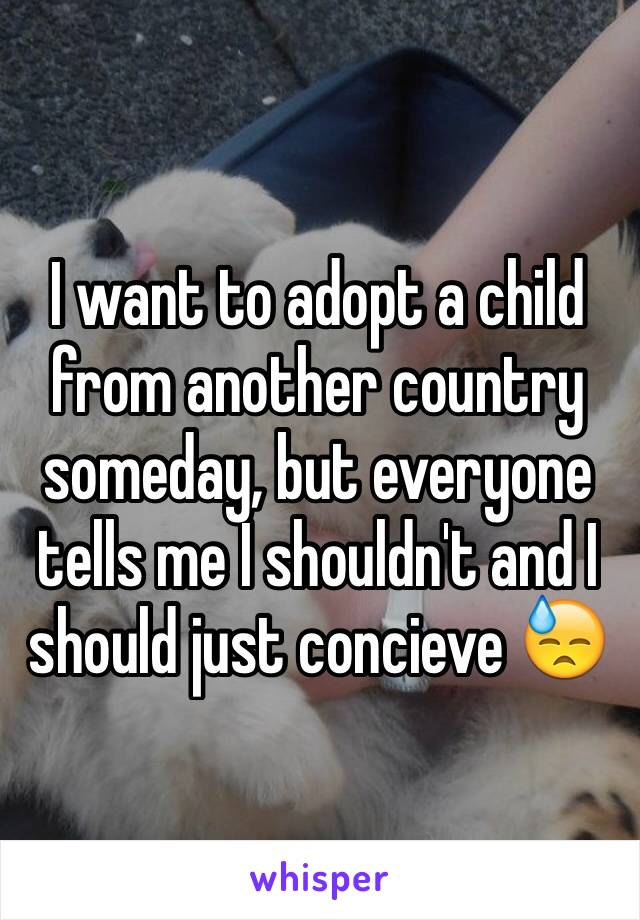 I want to adopt a child from another country someday, but everyone tells me I shouldn't and I should just concieve 😓