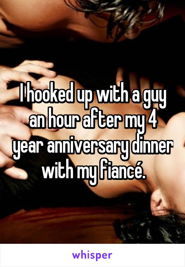 I hooked up with a guy an hour after my 4 year anniversary dinner with my fiancé.