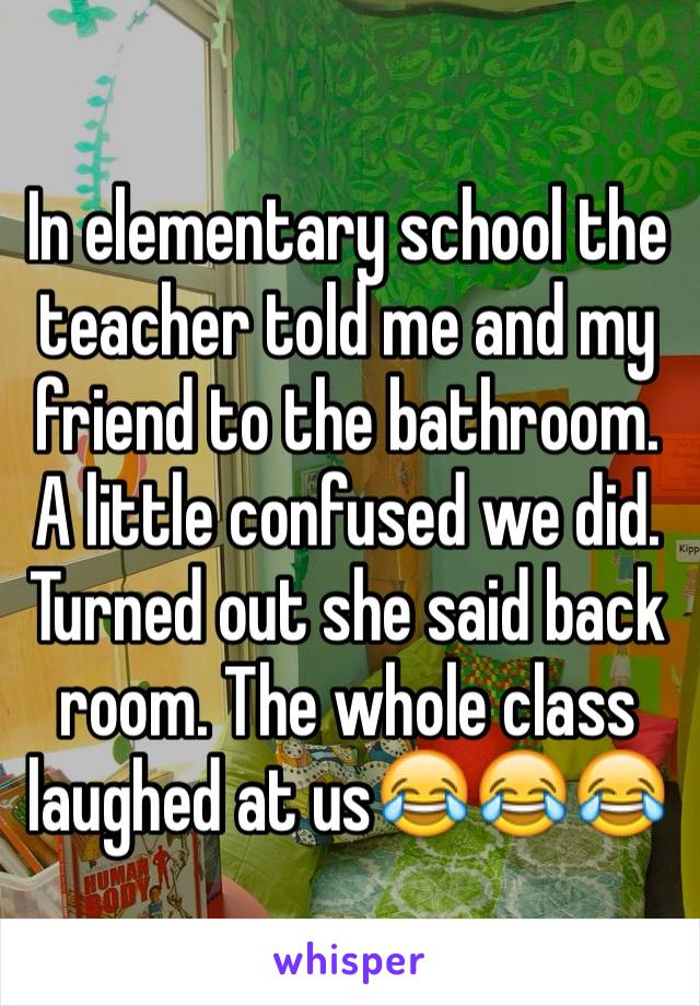 In elementary school the teacher told me and my friend to the bathroom. A little confused we did. Turned out she said back room. The whole class laughed at us😂😂😂