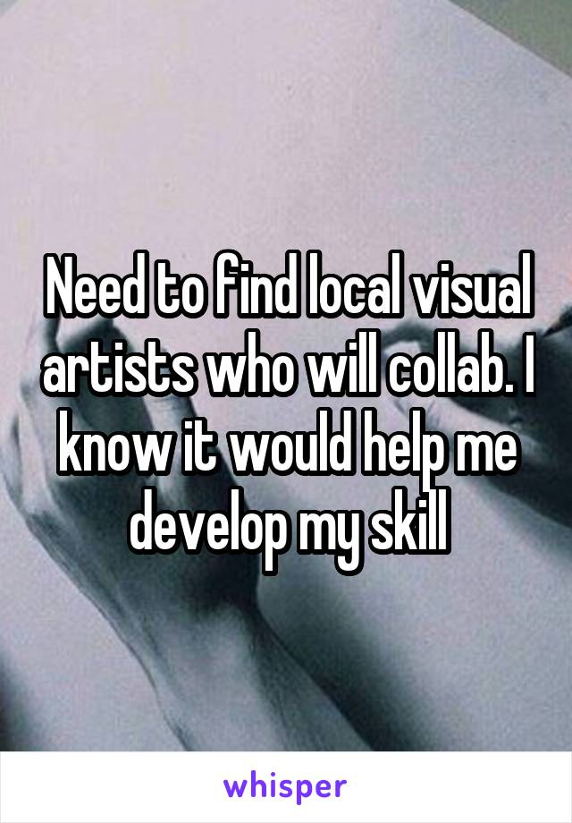 Need to find local visual artists who will collab. I know it would help me develop my skill