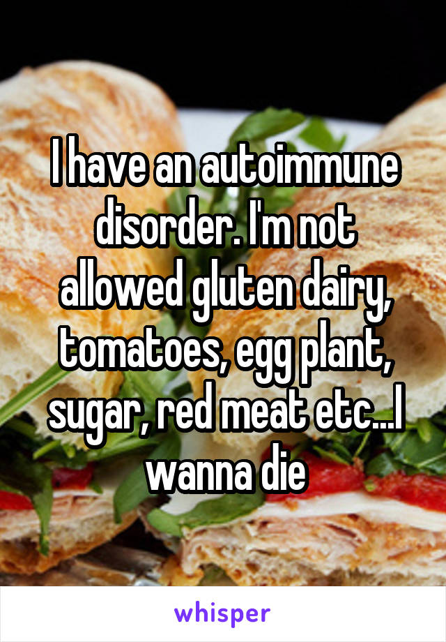 I have an autoimmune disorder. I'm not allowed gluten dairy, tomatoes, egg plant, sugar, red meat etc...I wanna die