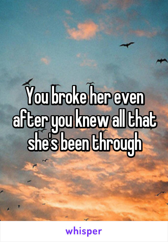 You broke her even after you knew all that she's been through