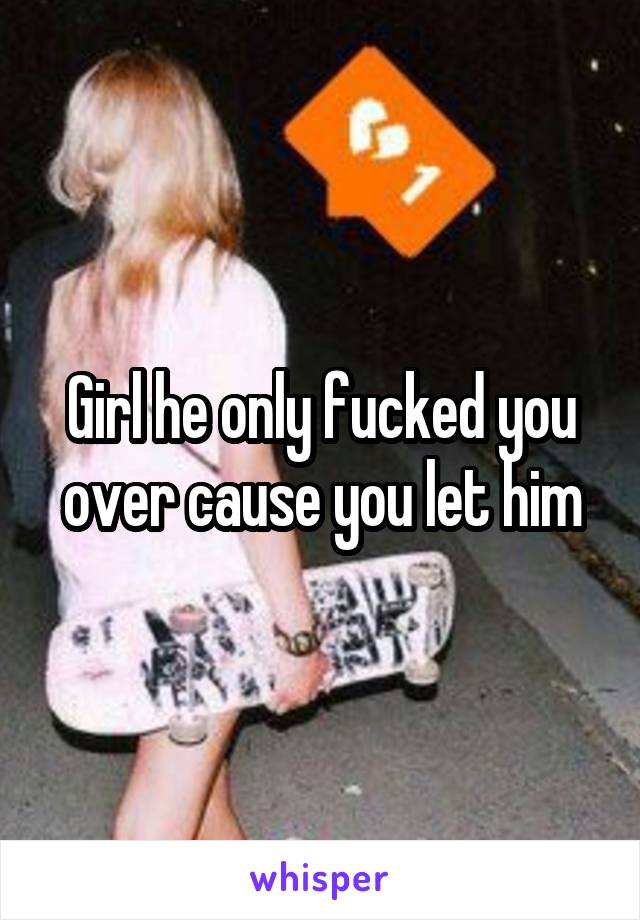 Girl he only fucked you over cause you let him