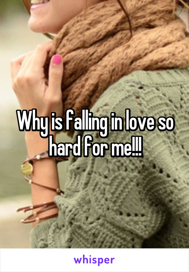 Why is falling in love so hard for me!!!
