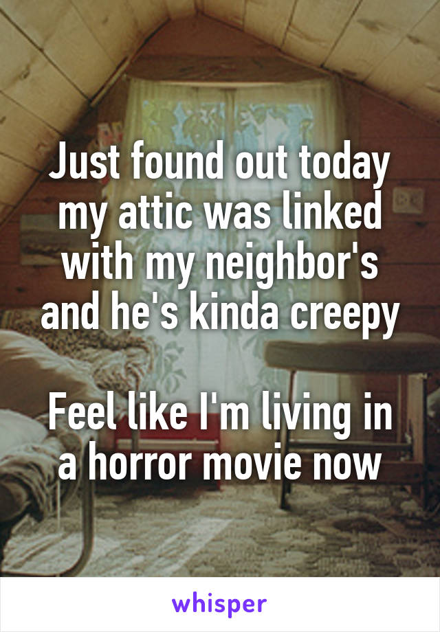 Just found out today my attic was linked with my neighbor's and he's kinda creepy  Feel like I'm living in a horror movie now