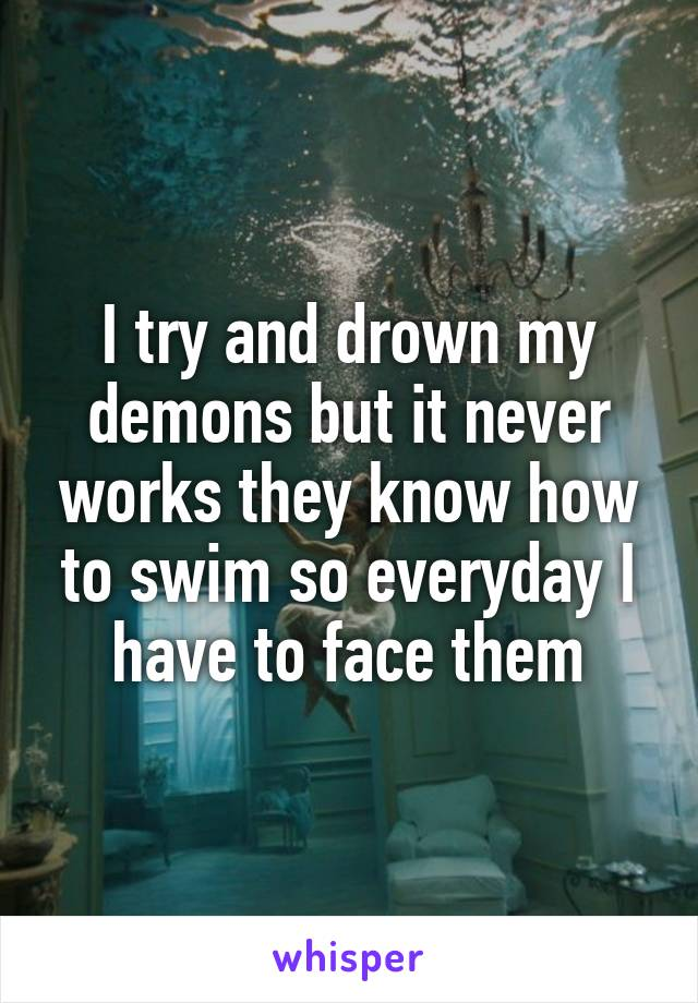 I try and drown my demons but it never works they know how to swim so everyday I have to face them