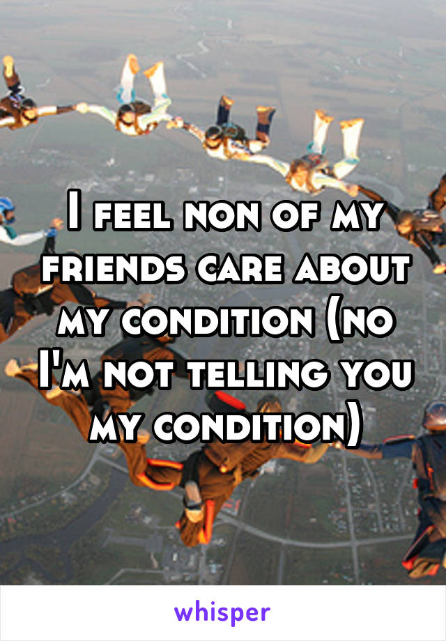 I feel non of my friends care about my condition (no I'm not telling you my condition)