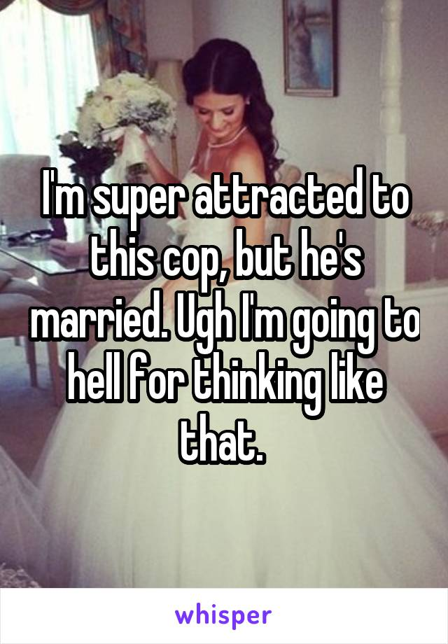 I'm super attracted to this cop, but he's married. Ugh I'm going to hell for thinking like that.