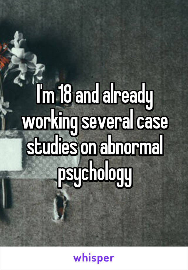 I'm 18 and already working several case studies on abnormal psychology