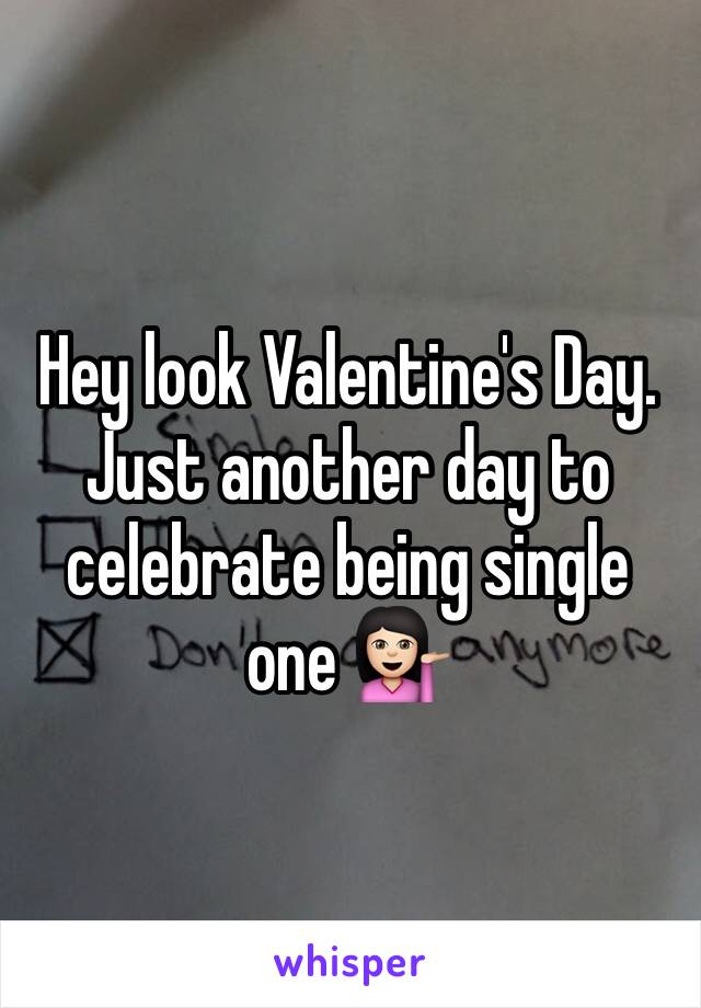 Hey look Valentine's Day. Just another day to celebrate being single one 💁🏻