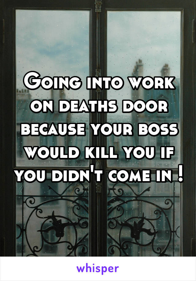 Going into work on deaths door because your boss would kill you if you didn't come in !