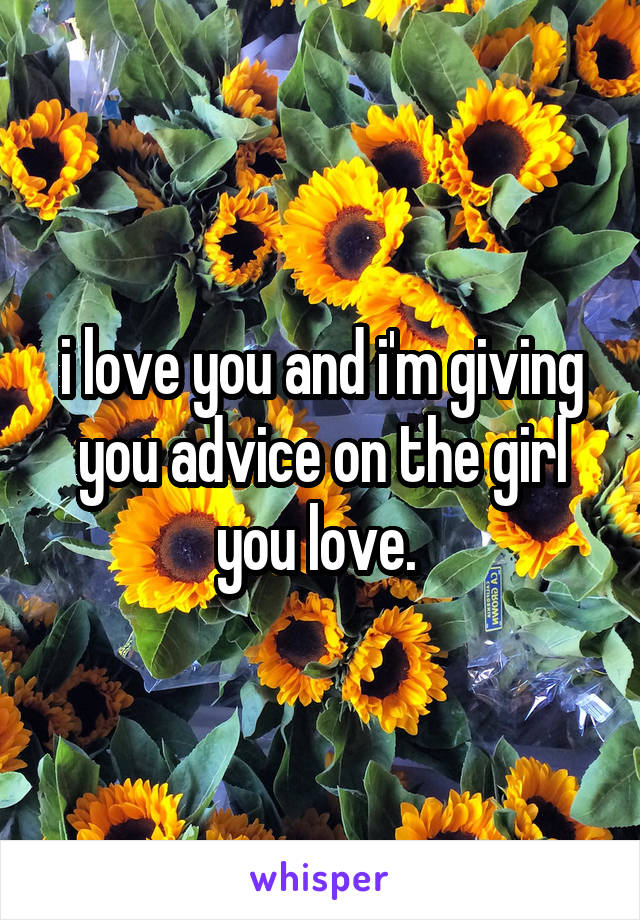 i love you and i'm giving you advice on the girl you love.