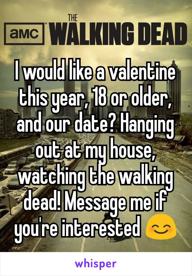 I would like a valentine this year, 18 or older, and our date? Hanging out at my house, watching the walking dead! Message me if you're interested 😊