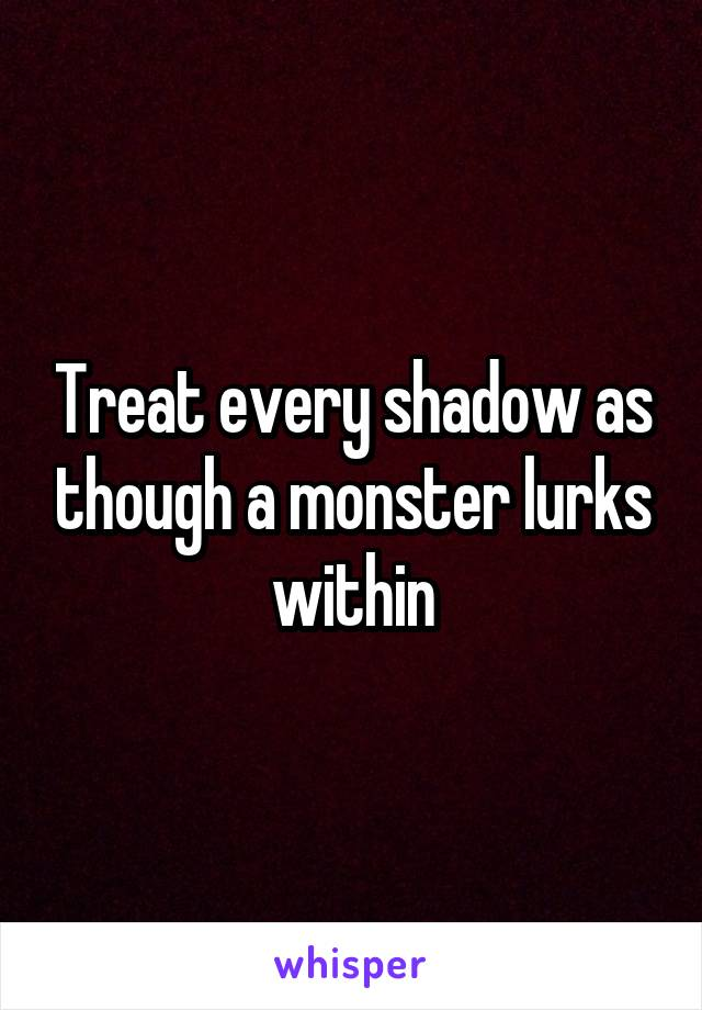 Treat every shadow as though a monster lurks within