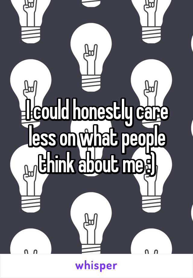 I could honestly care less on what people think about me :)