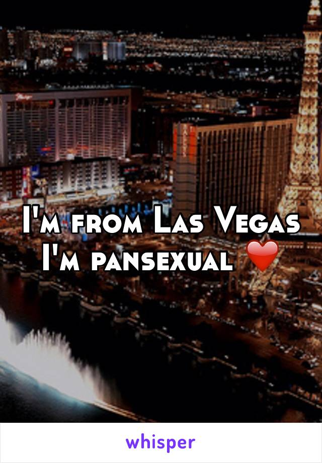 I'm from Las Vegas I'm pansexual ❤️