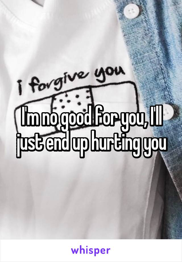 I'm no good for you, I'll just end up hurting you