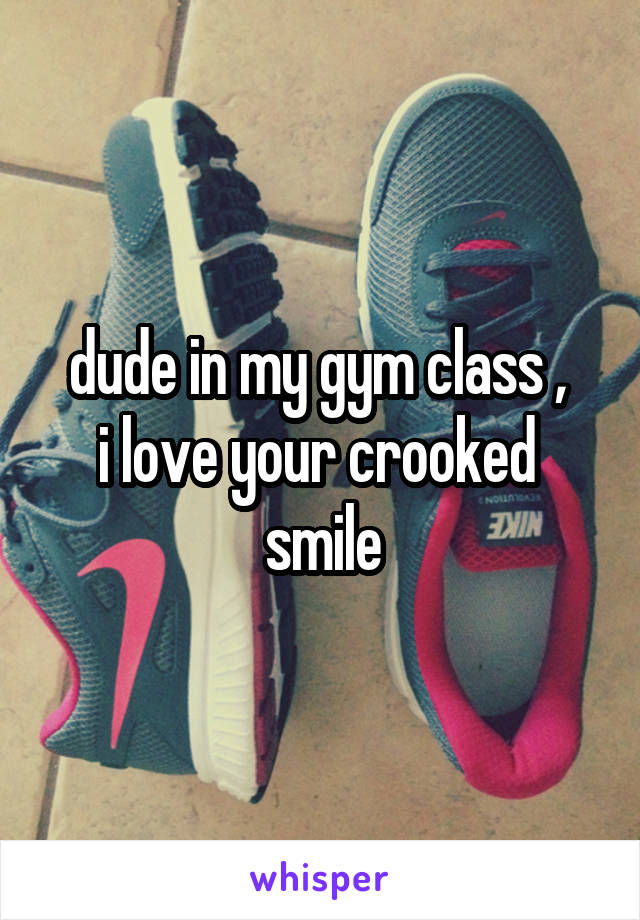dude in my gym class ,  i love your crooked  smile