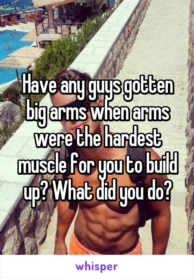 Have any guys gotten big arms when arms were the hardest muscle for you to build up? What did you do?