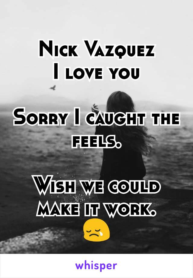 Nick Vazquez I love you  Sorry I caught the feels.  Wish we could make it work. 😢