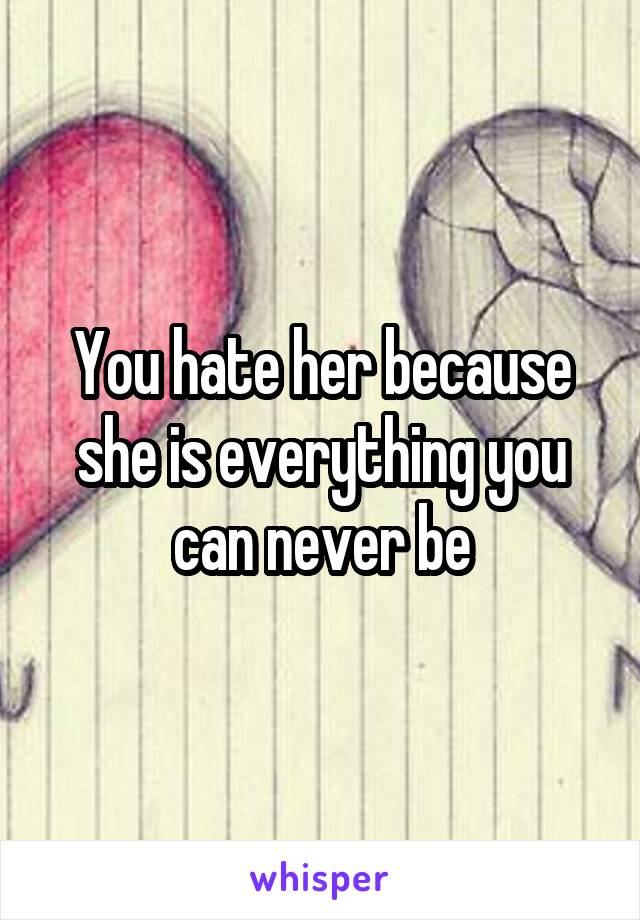 You hate her because she is everything you can never be