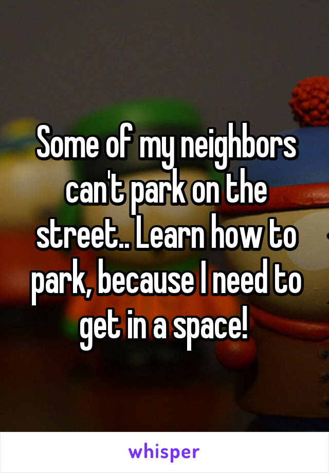 Some of my neighbors can't park on the street.. Learn how to park, because I need to get in a space!